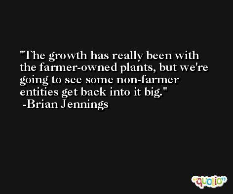 The growth has really been with the farmer-owned plants, but we're going to see some non-farmer entities get back into it big. -Brian Jennings