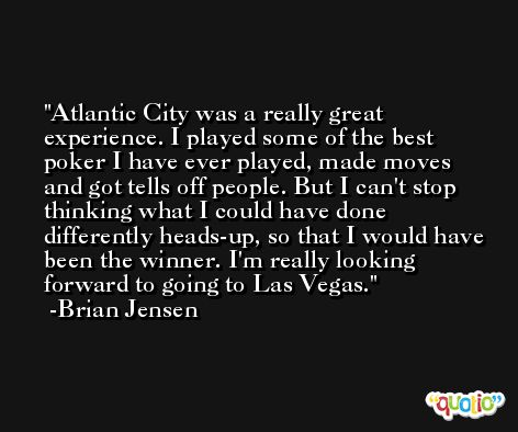 Atlantic City was a really great experience. I played some of the best poker I have ever played, made moves and got tells off people. But I can't stop thinking what I could have done differently heads-up, so that I would have been the winner. I'm really looking forward to going to Las Vegas. -Brian Jensen