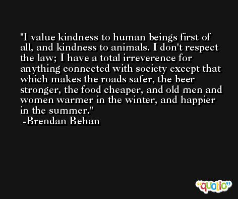 I value kindness to human beings first of all, and kindness to animals. I don't respect the law; I have a total irreverence for anything connected with society except that which makes the roads safer, the beer stronger, the food cheaper, and old men and women warmer in the winter, and happier in the summer. -Brendan Behan