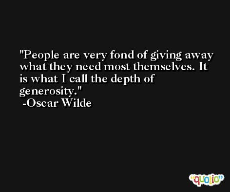 People are very fond of giving away what they need most themselves. It is what I call the depth of generosity. -Oscar Wilde