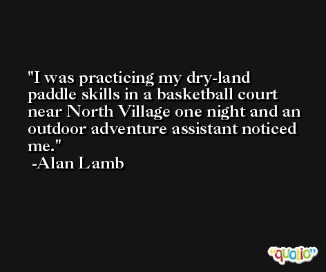 I was practicing my dry-land paddle skills in a basketball court near North Village one night and an outdoor adventure assistant noticed me. -Alan Lamb