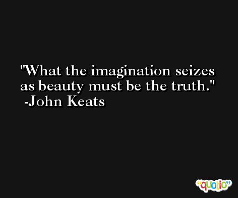 What the imagination seizes as beauty must be the truth. -John Keats