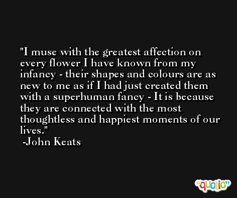 I muse with the greatest affection on every flower I have known from my infancy - their shapes and colours are as new to me as if I had just created them with a superhuman fancy - It is because they are connected with the most thoughtless and happiest moments of our lives. -John Keats