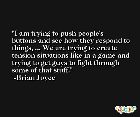 I am trying to push people's buttons and see how they respond to things, ... We are trying to create tension situations like in a game and trying to get guys to fight through some of that stuff. -Brian Joyce