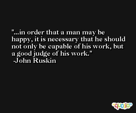 ...in order that a man may be happy, it is necessary that he should not only be capable of his work, but a good judge of his work. -John Ruskin