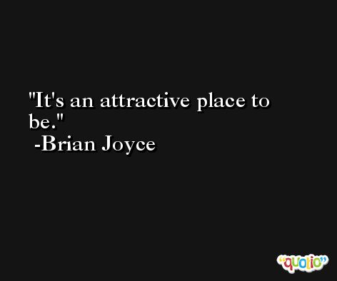 It's an attractive place to be. -Brian Joyce