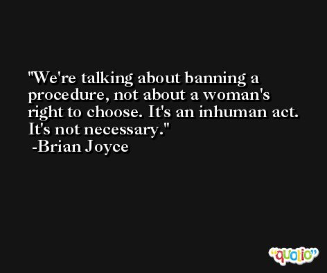 We're talking about banning a procedure, not about a woman's right to choose. It's an inhuman act. It's not necessary. -Brian Joyce