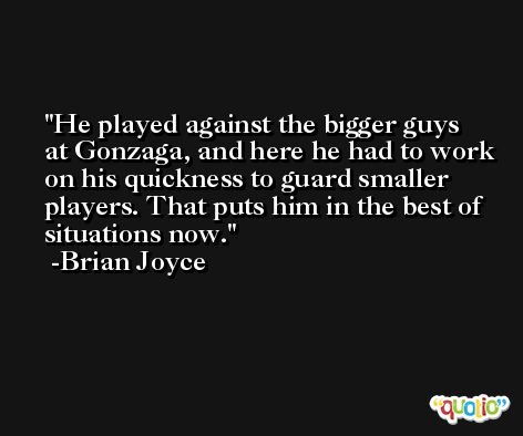 He played against the bigger guys at Gonzaga, and here he had to work on his quickness to guard smaller players. That puts him in the best of situations now. -Brian Joyce