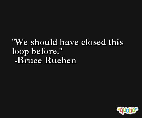 We should have closed this loop before. -Bruce Rueben