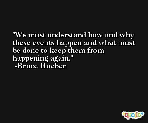 We must understand how and why these events happen and what must be done to keep them from happening again. -Bruce Rueben