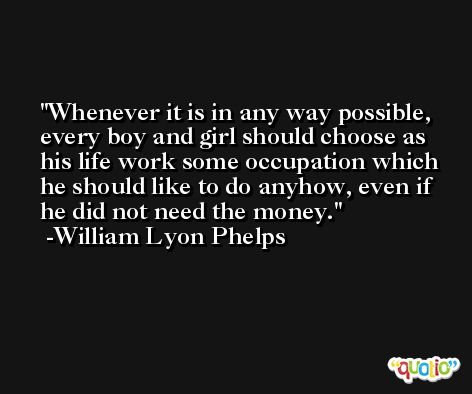 Whenever it is in any way possible, every boy and girl should choose as his life work some occupation which he should like to do anyhow, even if he did not need the money. -William Lyon Phelps