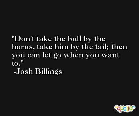 Don't take the bull by the horns, take him by the tail; then you can let go when you want to. -Josh Billings