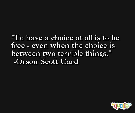 To have a choice at all is to be free - even when the choice is between two terrible things. -Orson Scott Card
