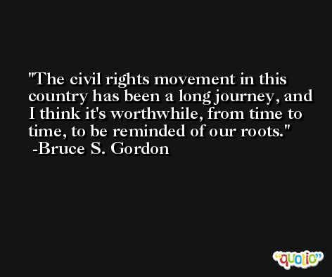 The civil rights movement in this country has been a long journey, and I think it's worthwhile, from time to time, to be reminded of our roots. -Bruce S. Gordon