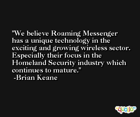 We believe Roaming Messenger has a unique technology in the exciting and growing wireless sector. Especially their focus in the Homeland Security industry which continues to mature. -Brian Keane