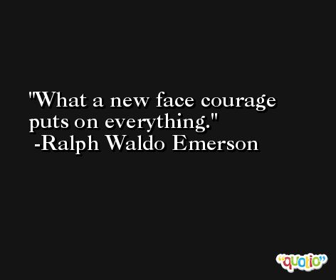What a new face courage puts on everything. -Ralph Waldo Emerson