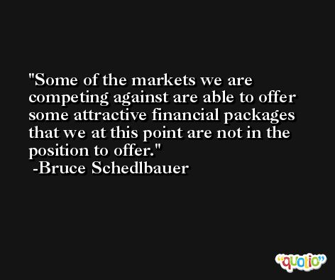 Some of the markets we are competing against are able to offer some attractive financial packages that we at this point are not in the position to offer. -Bruce Schedlbauer