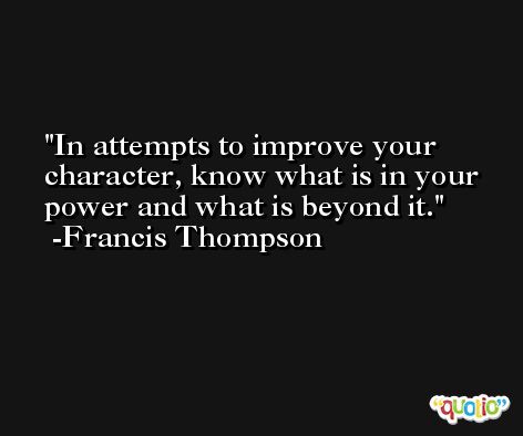 In attempts to improve your character, know what is in your power and what is beyond it. -Francis Thompson