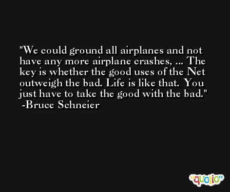 We could ground all airplanes and not have any more airplane crashes, ... The key is whether the good uses of the Net outweigh the bad. Life is like that. You just have to take the good with the bad. -Bruce Schneier