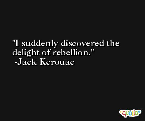 I suddenly discovered the delight of rebellion. -Jack Kerouac