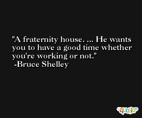 A fraternity house. ... He wants you to have a good time whether you're working or not. -Bruce Shelley