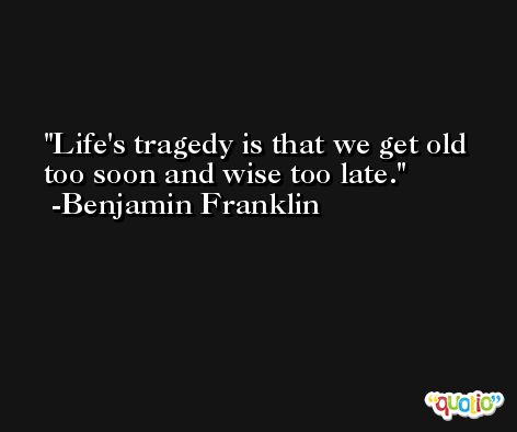 Life's tragedy is that we get old too soon and wise too late. -Benjamin Franklin