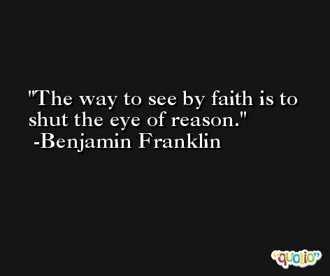 The way to see by faith is to shut the eye of reason. -Benjamin Franklin