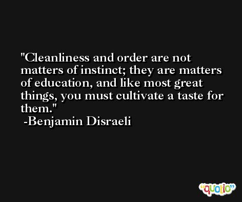 Cleanliness and order are not matters of instinct; they are matters of education, and like most great things, you must cultivate a taste for them. -Benjamin Disraeli