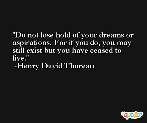 Do not lose hold of your dreams or aspirations. For if you do, you may still exist but you have ceased to live. -Henry David Thoreau