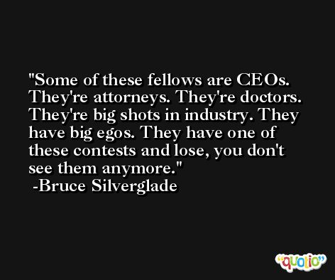 Some of these fellows are CEOs. They're attorneys. They're doctors. They're big shots in industry. They have big egos. They have one of these contests and lose, you don't see them anymore. -Bruce Silverglade