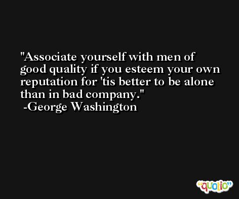 Associate yourself with men of good quality if you esteem your own reputation for 'tis better to be alone than in bad company. -George Washington