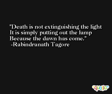 Death is not extinguishing the light It is simply putting out the lamp  Because the dawn has come. -Rabindranath Tagore