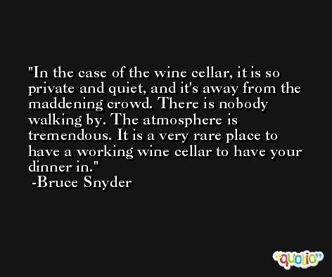 In the case of the wine cellar, it is so private and quiet, and it's away from the maddening crowd. There is nobody walking by. The atmosphere is tremendous. It is a very rare place to have a working wine cellar to have your dinner in. -Bruce Snyder