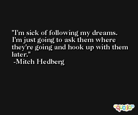 I'm sick of following my dreams. I'm just going to ask them where they're going and hook up with them later. -Mitch Hedberg