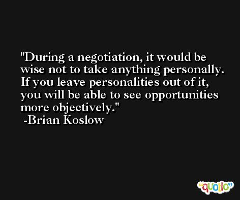 During a negotiation, it would be wise not to take anything personally. If you leave personalities out of it, you will be able to see opportunities more objectively. -Brian Koslow