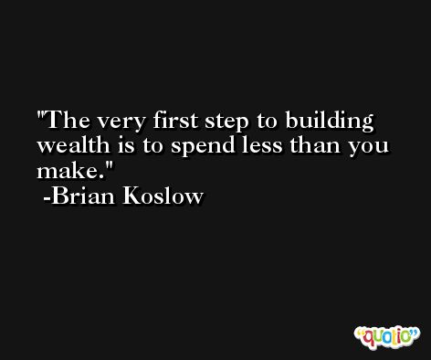 The very first step to building wealth is to spend less than you make. -Brian Koslow