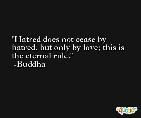 Hatred does not cease by hatred, but only by love; this is the eternal rule. -Buddha