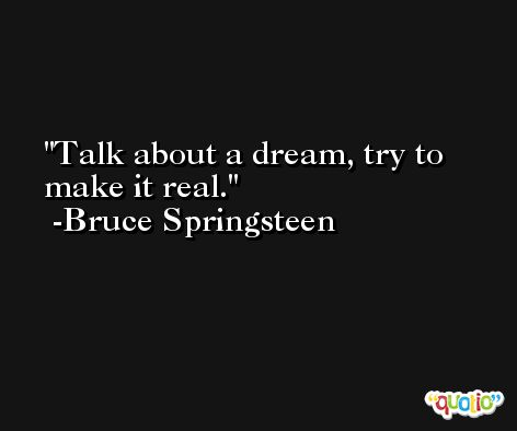 Talk about a dream, try to make it real. -Bruce Springsteen
