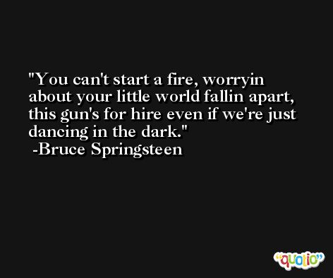 You can't start a fire, worryin about your little world fallin apart, this gun's for hire even if we're just dancing in the dark. -Bruce Springsteen