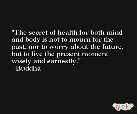 The secret of health for both mind and body is not to mourn for the past, nor to worry about the future, but to live the present moment wisely and earnestly. -Buddha