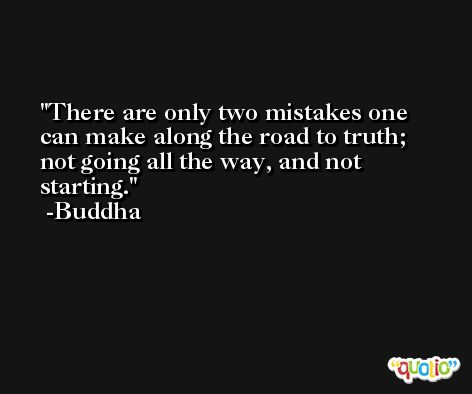 There are only two mistakes one can make along the road to truth; not going all the way, and not starting. -Buddha