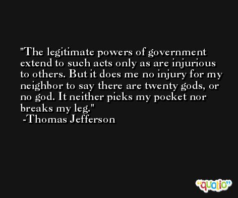 The legitimate powers of government extend to such acts only as are injurious to others. But it does me no injury for my neighbor to say there are twenty gods, or no god. It neither picks my pocket nor breaks my leg. -Thomas Jefferson