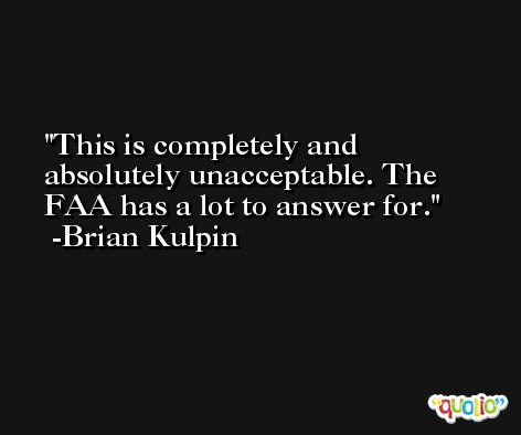 This is completely and absolutely unacceptable. The FAA has a lot to answer for. -Brian Kulpin