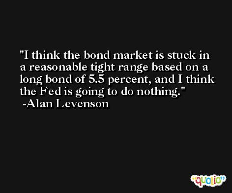 I think the bond market is stuck in a reasonable tight range based on a long bond of 5.5 percent, and I think the Fed is going to do nothing. -Alan Levenson