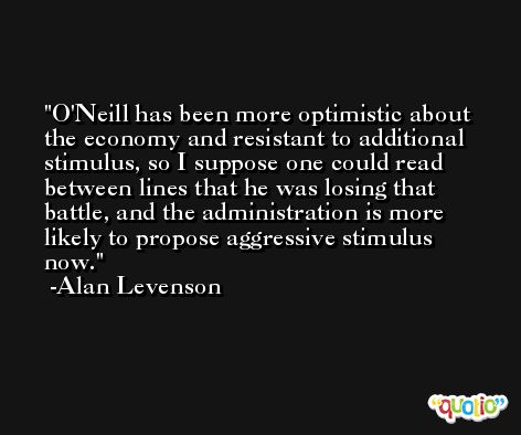 O'Neill has been more optimistic about the economy and resistant to additional stimulus, so I suppose one could read between lines that he was losing that battle, and the administration is more likely to propose aggressive stimulus now. -Alan Levenson