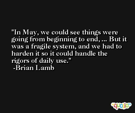 In May, we could see things were going from beginning to end, ... But it was a fragile system, and we had to harden it so it could handle the rigors of daily use. -Brian Lamb