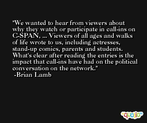 We wanted to hear from viewers about why they watch or participate in call-ins on C-SPAN, ... Viewers of all ages and walks of life wrote to us, including actresses, stand-up comics, parents and students. What's clear after reading the entries is the impact that call-ins have had on the political conversation on the network. -Brian Lamb