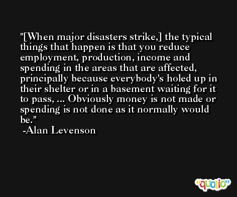 [When major disasters strike,] the typical things that happen is that you reduce employment, production, income and spending in the areas that are affected, principally because everybody's holed up in their shelter or in a basement waiting for it to pass, ... Obviously money is not made or spending is not done as it normally would be. -Alan Levenson