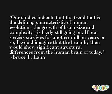 Our studies indicate that the trend that is the defining characteristic of human evolution - the growth of brain size and complexity - is likely still going on. If our species survives for another million years or so, I would imagine that the brain by then would show significant structural differences from the human brain of today. -Bruce T. Lahn