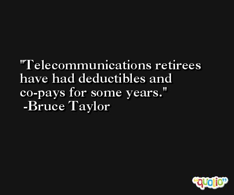Telecommunications retirees have had deductibles and co-pays for some years. -Bruce Taylor